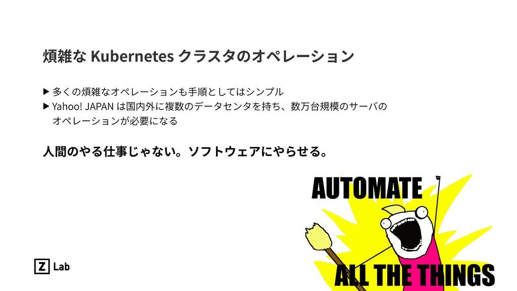 煩雑な Kubernetes クラスタのオペレーション ▶ 多くの煩雑なオペレーションも⼿順と...