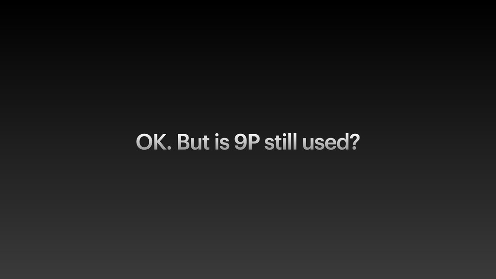 OK. But is 9P still used?
