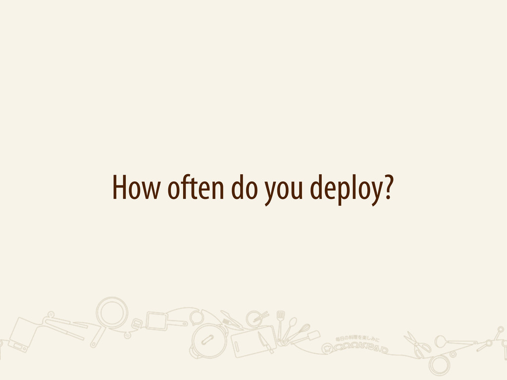 How often do you deploy?