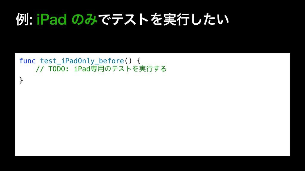ྫJ1BEͷΈͰςετΛ࣮ߦ͍ͨ͠ func test_iPadOnly_before(...