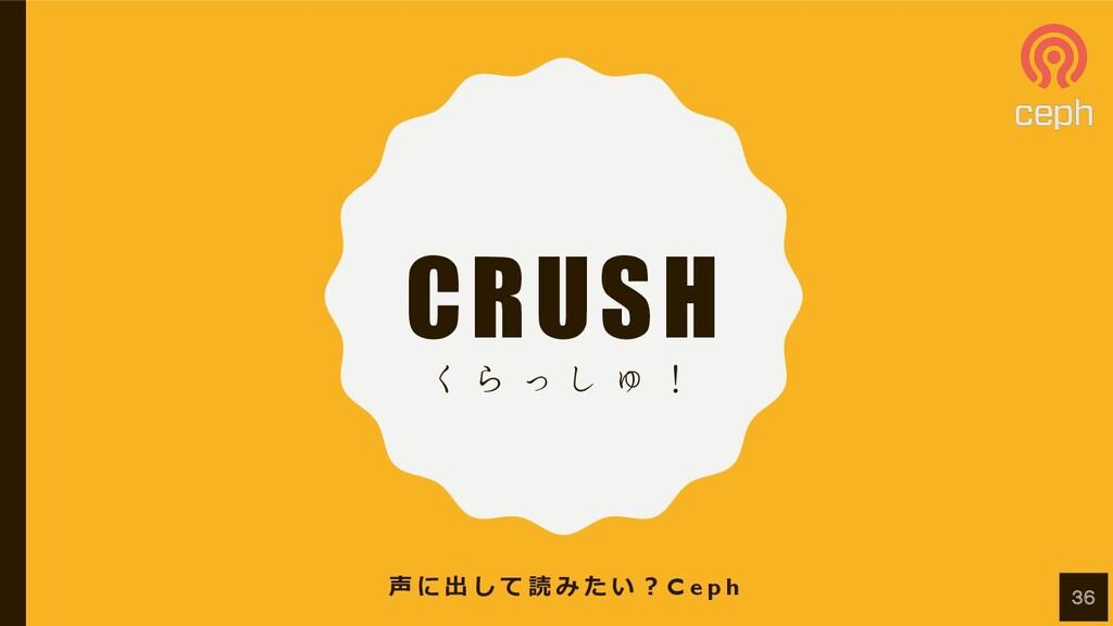 CRUSH ͘ Β ͬ ͠ Ύ ʂ 声 に 出 し て 読 み た い ︖ C e p h 36