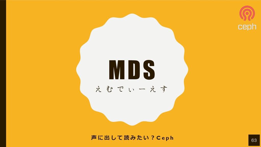 MDS ͑ Ή Ͱ ͌ ʔ ͑ ͢ 声 に 出 し て 読 み た い ︖ C e p h 63