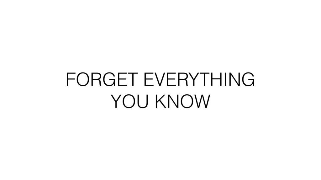 FORGET EVERYTHING YOU KNOW