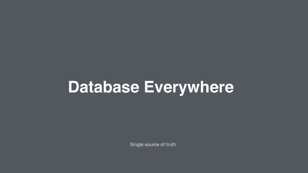 Database Everywhere Single source of truth