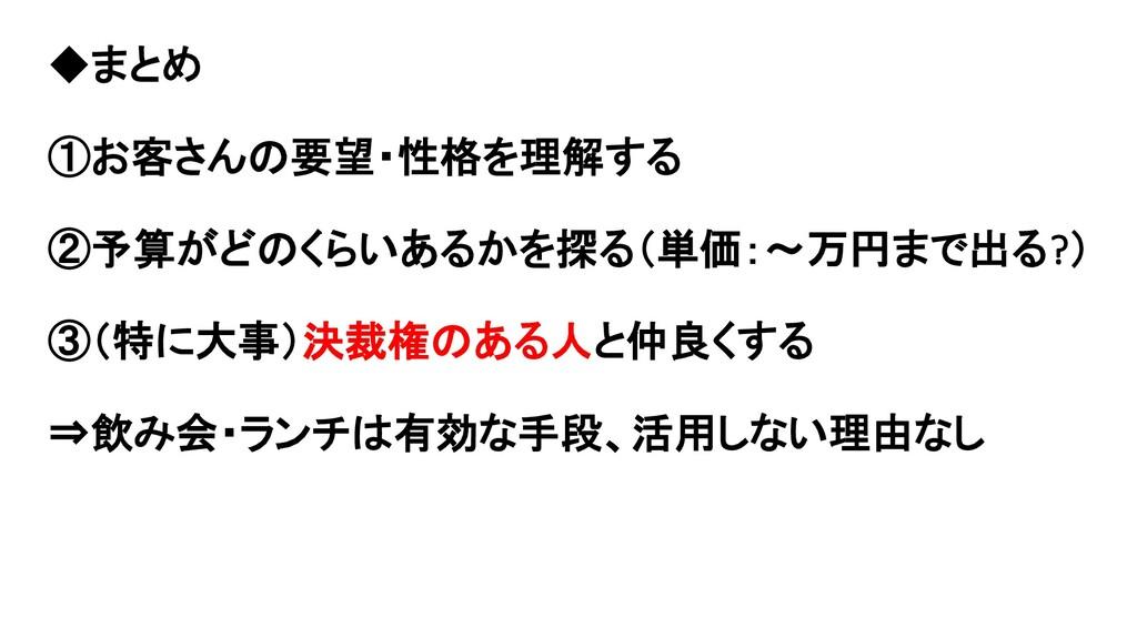 ◆まとめ ①お客さんの要望・性格を理解する ②予算がどのくらいあるかを探る(単価:~万円まで出...