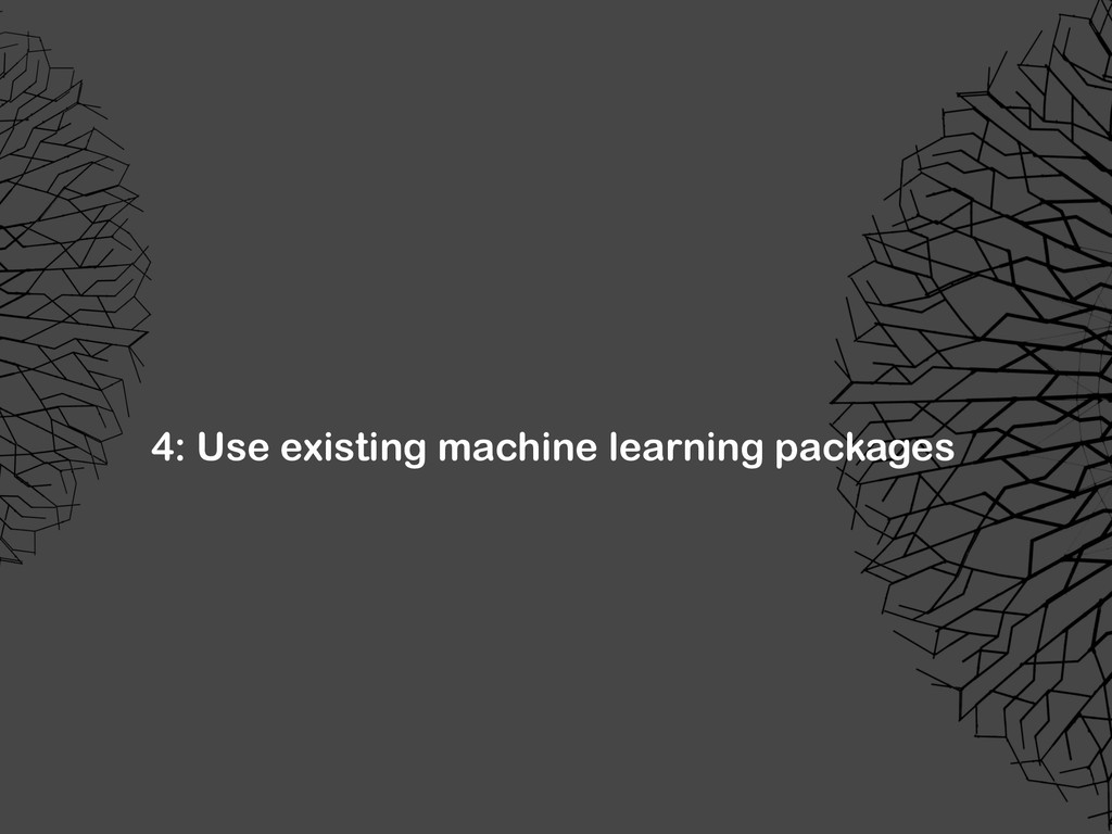 4: Use existing machine learning packages