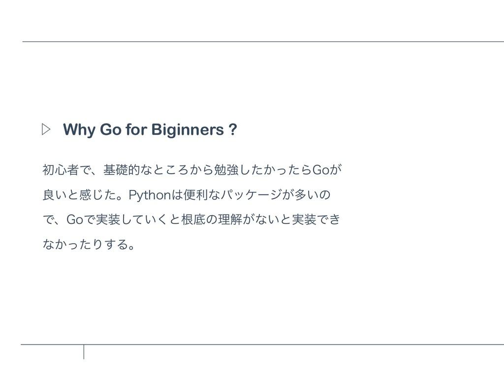 Why Go for Biginners ? Ὂ ॳ৺ऀͰɺجૅతͳͱ͜Ζ͔Βษڧ͔ͨͬͨ͠Β...