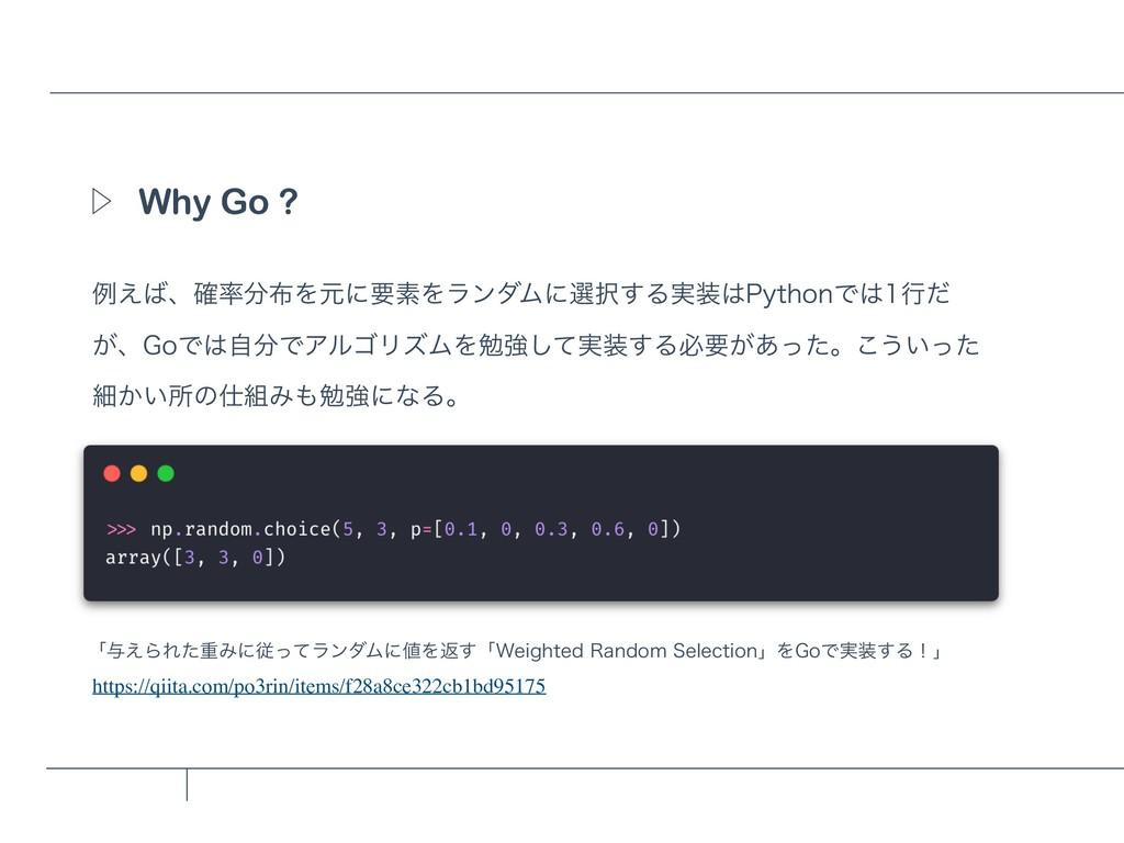 Why Go ? Ὂ ྫ͑ɺ֬ΛݩʹཁૉΛϥϯμϜʹબ͢Δ࣮1ZUIPOͰߦ...