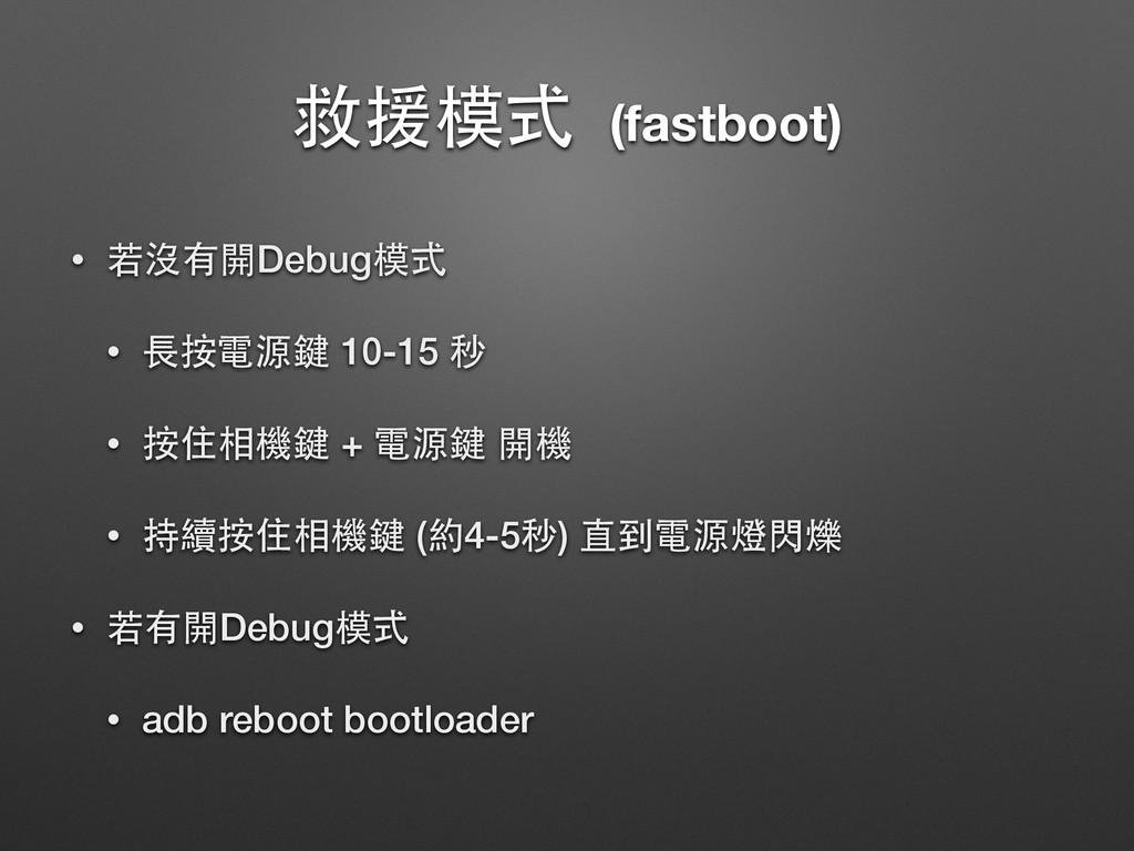 救援模式 (fastboot) • 若沒有開Debug模式 • ⻑⾧長按電源鍵 10-15 秒...