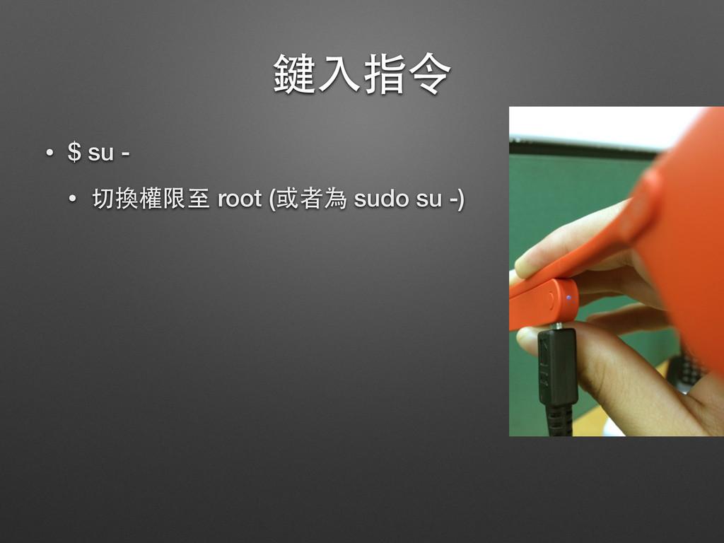 鍵⼊入指令 • $ su - • 切換權限⾄至 root (或者為 sudo su -)