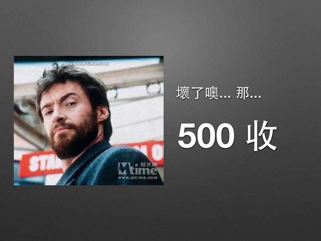 500 收 壞了噢... 那...