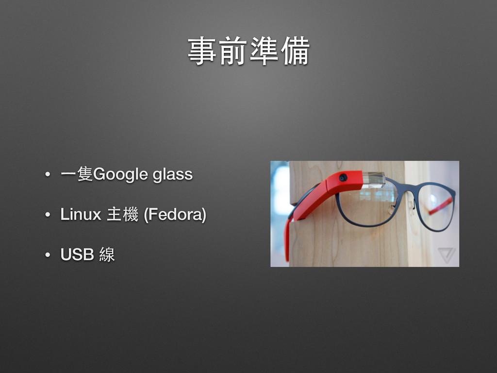 事前準備 • ⼀一隻Google glass • Linux 主機 (Fedora) • US...