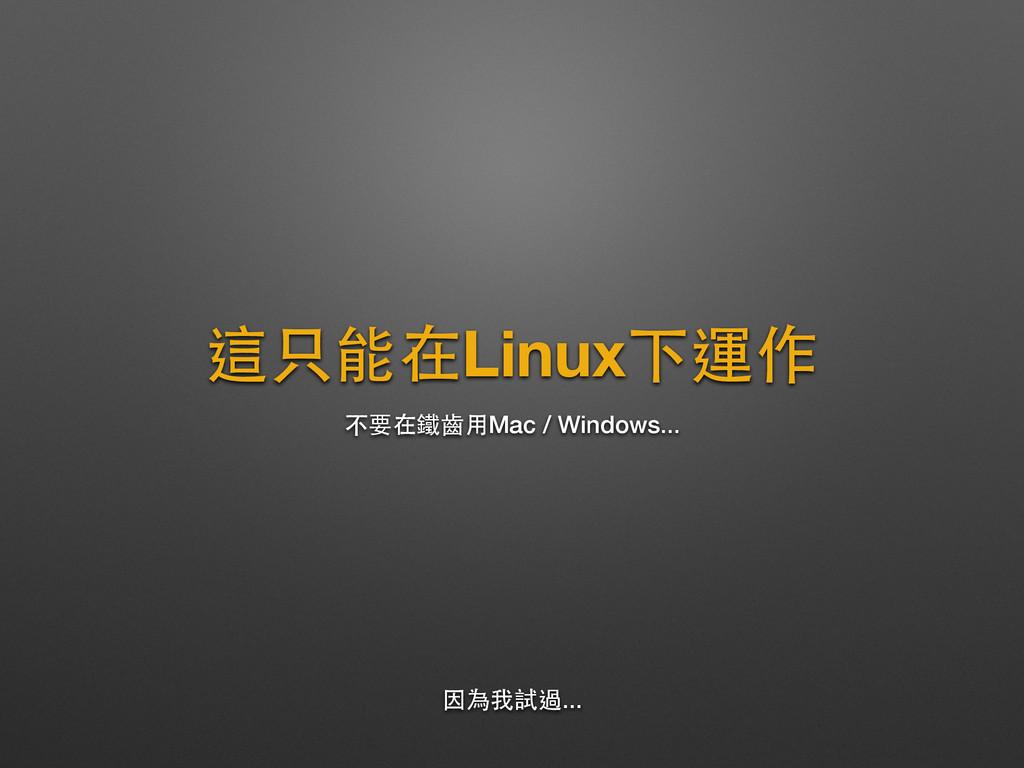 這只能在Linux下運作 不要在鐵⿒齒⽤用Mac / Windows... 因為我試過...