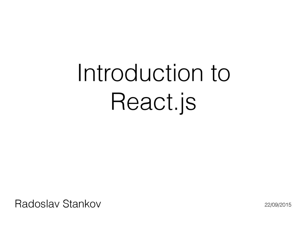 Introduction to React.js Radoslav Stankov 22/09...