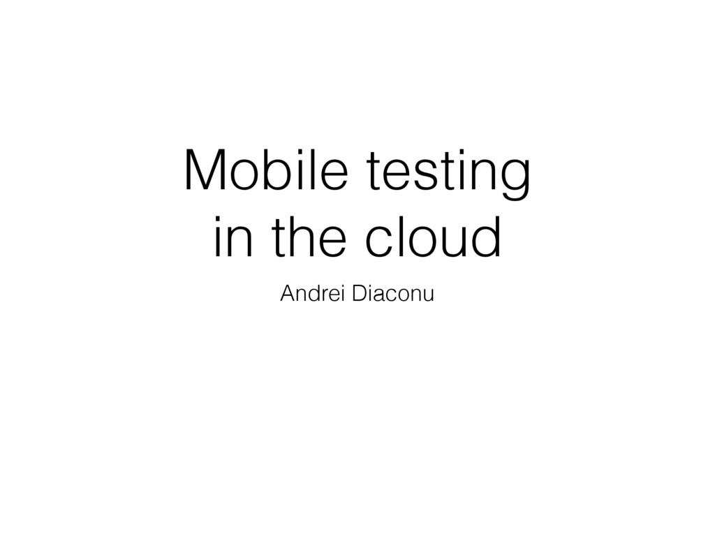 Mobile testing in the cloud Andrei Diaconu