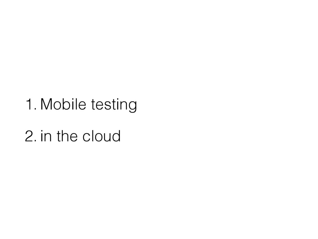 1. Mobile testing 2. in the cloud