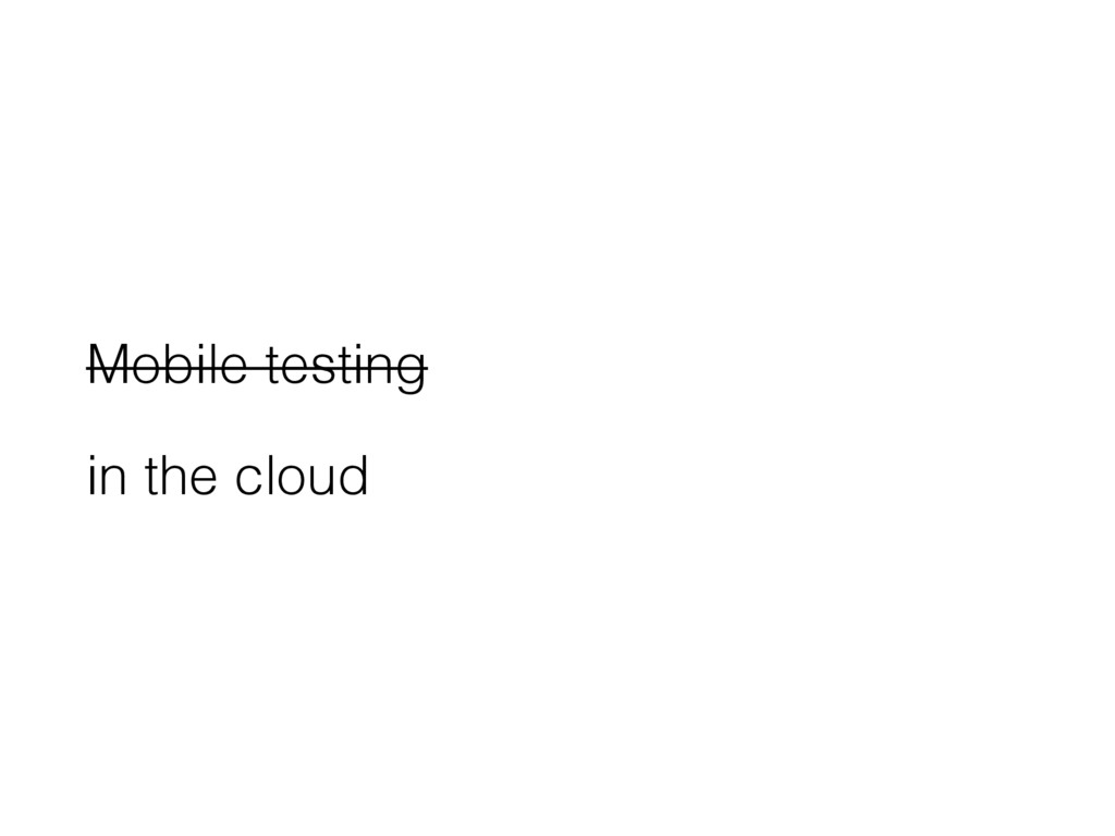 Mobile testing in the cloud