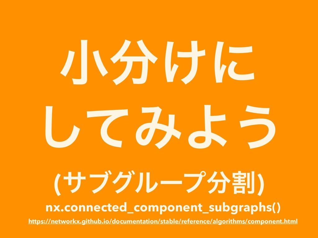 খ͚ʹ ͯ͠ΈΑ͏ (αϒάϧʔϓׂ) nx.connected_component_su...