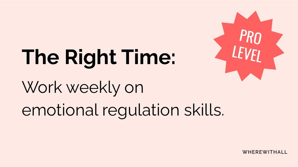 The Right Time: Work weekly on emotional regula...