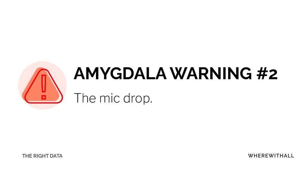 AMYGDALA WARNING #2 The mic drop. THE RIGHT DATA