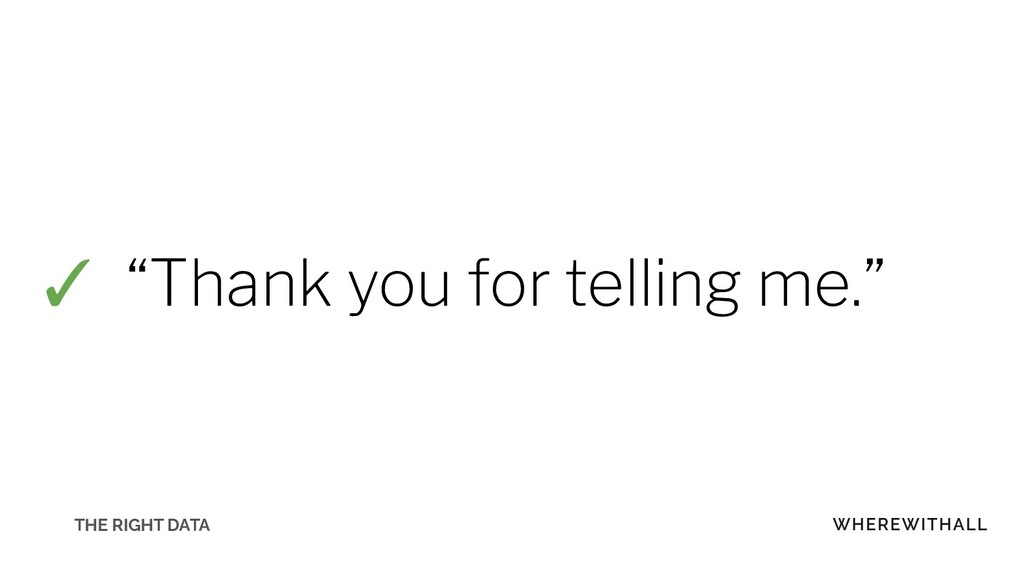 """✓ """"Thank you for telling me."""" THE RIGHT DATA"""