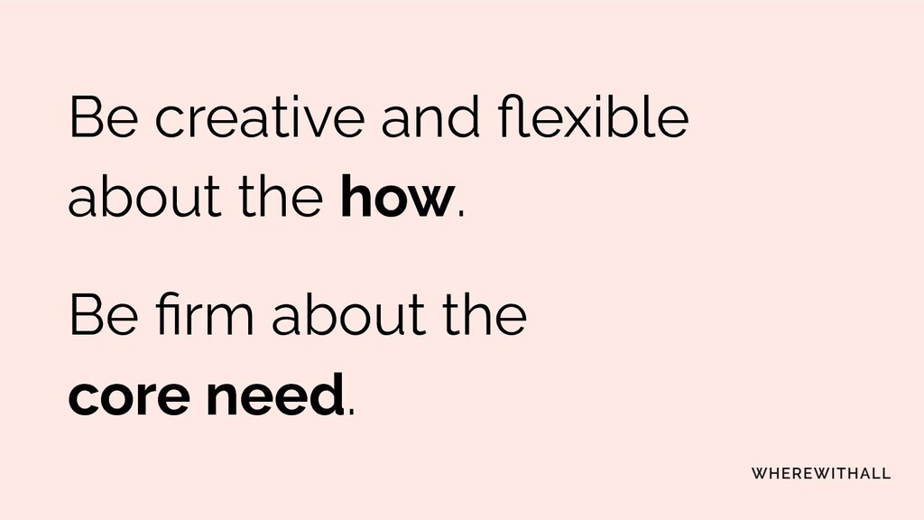 Be creative and flexible about the how. Be firm a...