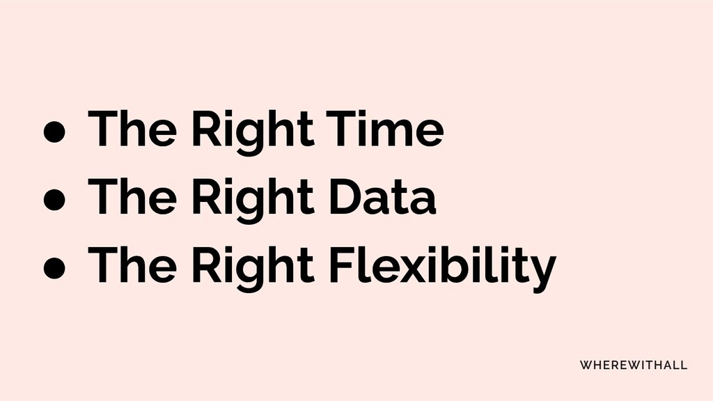 ● The Right Time ● The Right Data ● The Right F...
