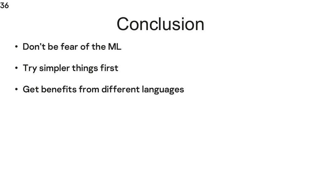 36 Conclusion • Don't be fear of the ML • Try s...