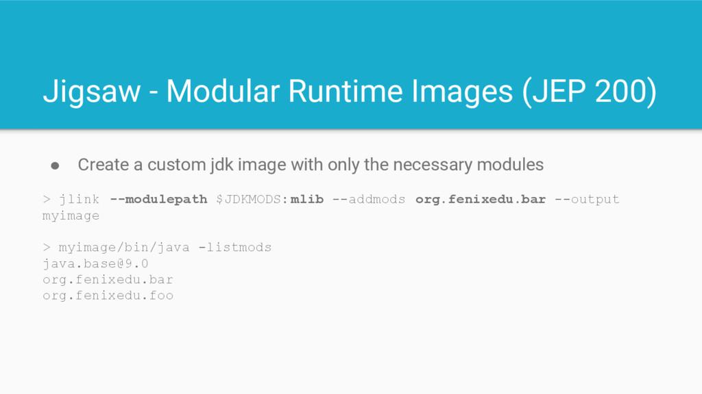 Jigsaw - Modular Runtime Images (JEP 200) ● Cre...