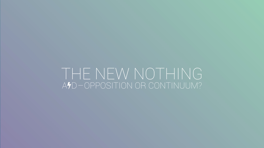 THE NEW NOTHING A D – OPPOSITION OR CONTINUUM?