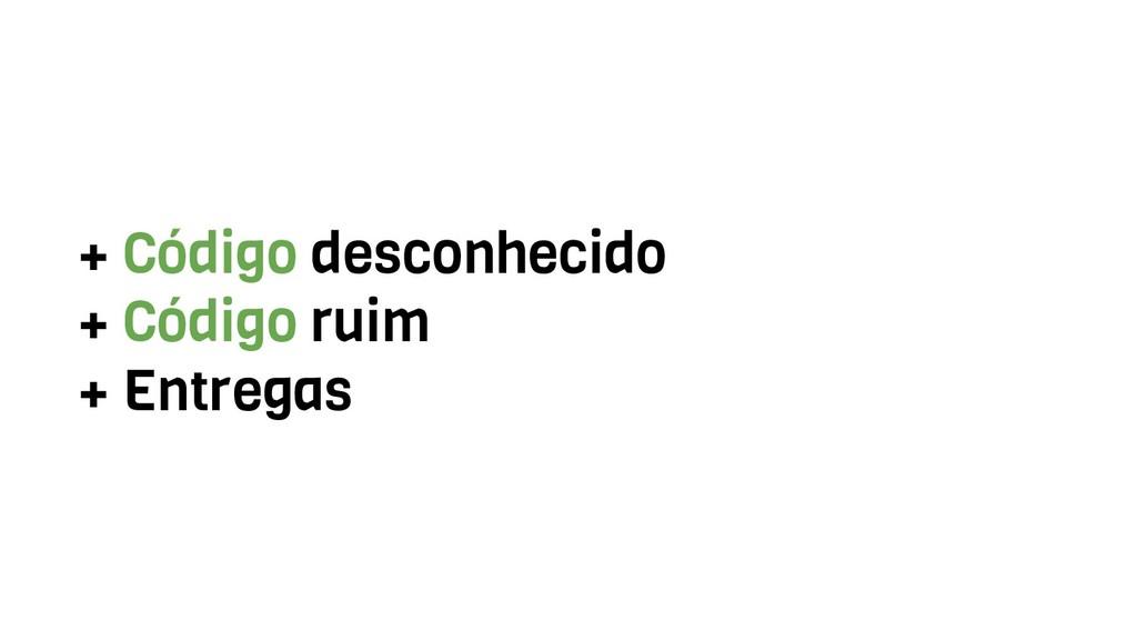 + Código desconhecido + Código ruim + Entregas