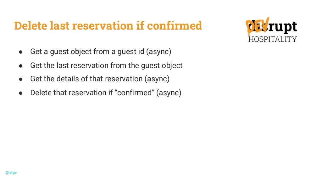 Delete last reservation if confirmed ● Get a gu...