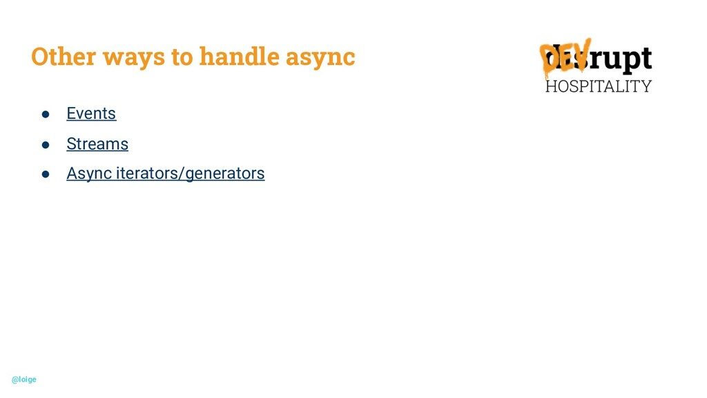 Other ways to handle async ● Events ● Streams ●...