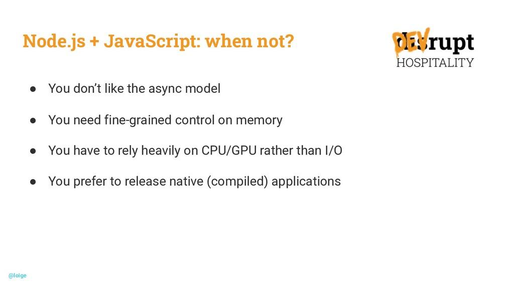 Node.js + JavaScript: when not? ● You don't lik...