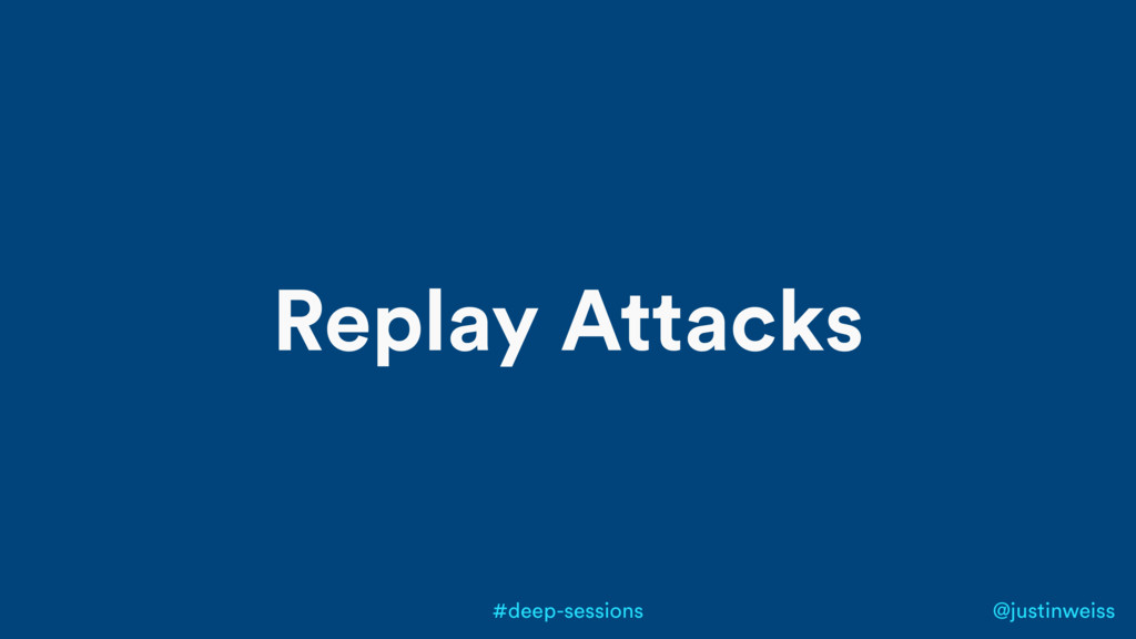 @justinweiss #deep-sessions Replay Attacks