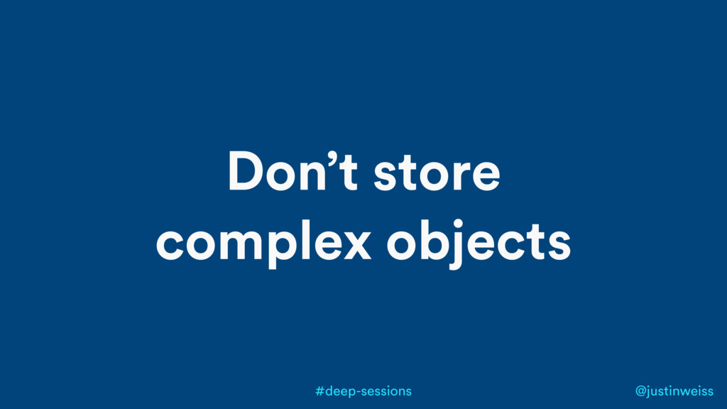 @justinweiss #deep-sessions Don't store complex...