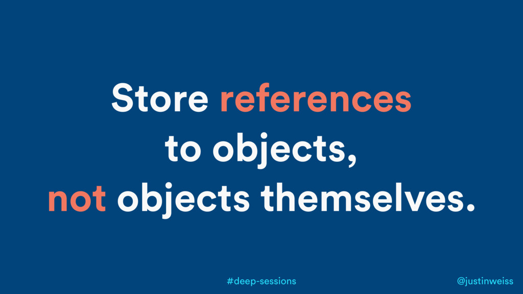@justinweiss #deep-sessions Store references to...