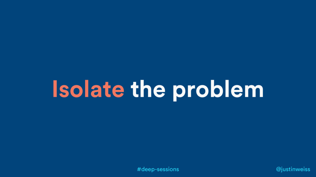 @justinweiss #deep-sessions Isolate the problem