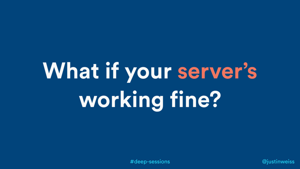 @justinweiss #deep-sessions What if your server...