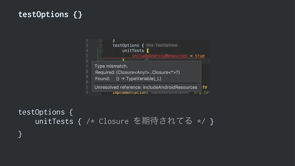 testOptions {} testOptions { unitTests { /* Clo...