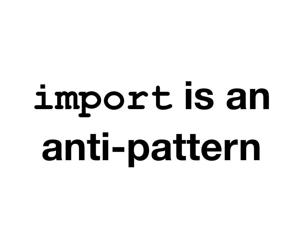 import is an anti-pattern