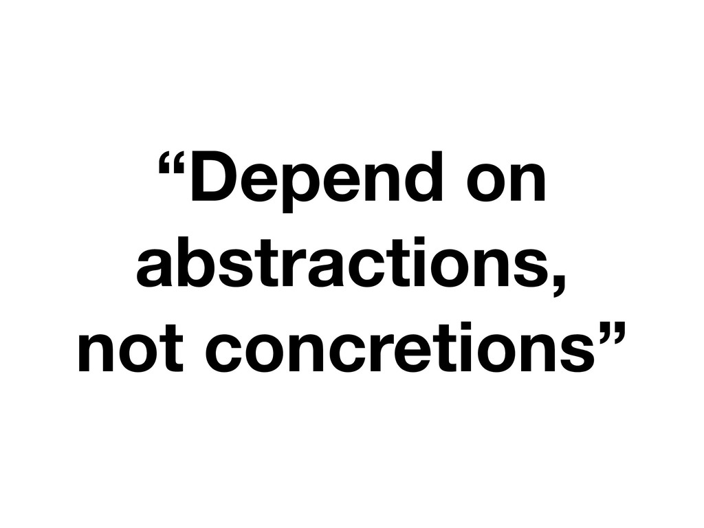 """Depend on abstractions, not concretions"""