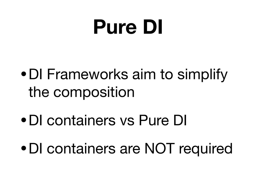 Pure DI •DI Frameworks aim to simplify the comp...