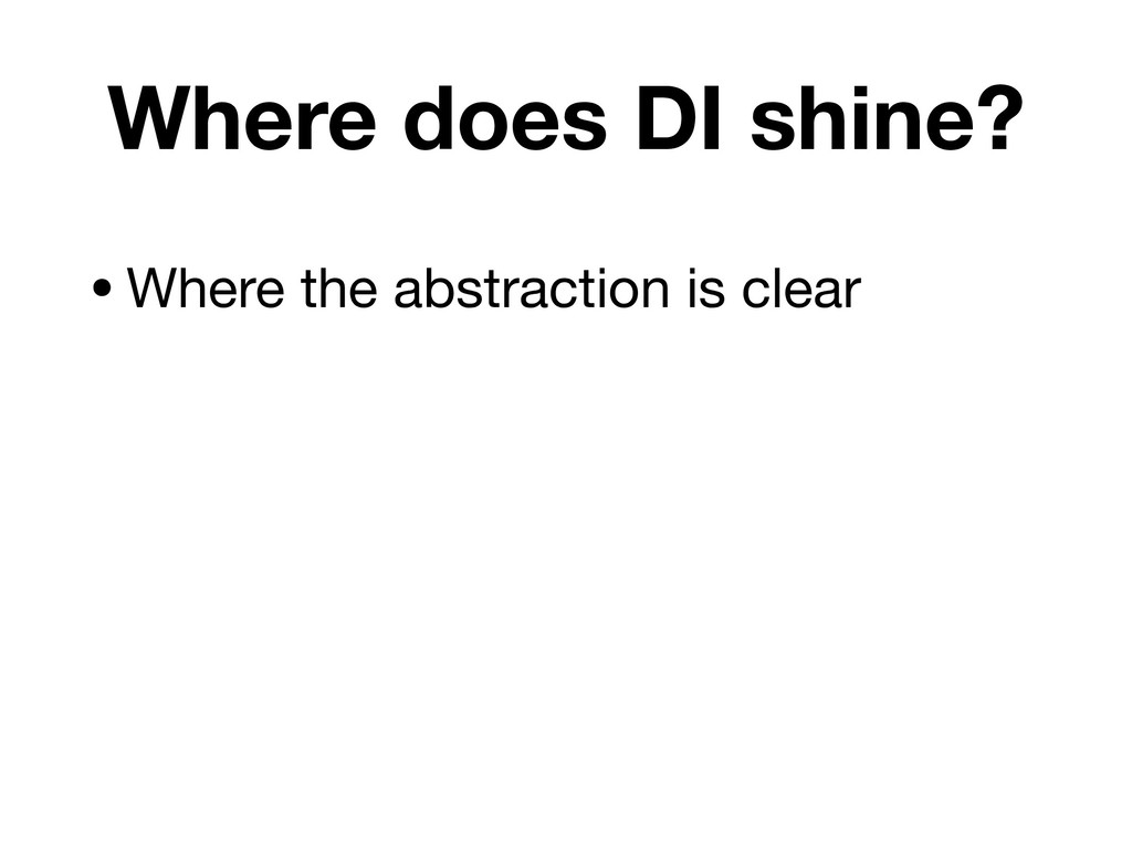 Where does DI shine? •Where the abstraction is ...