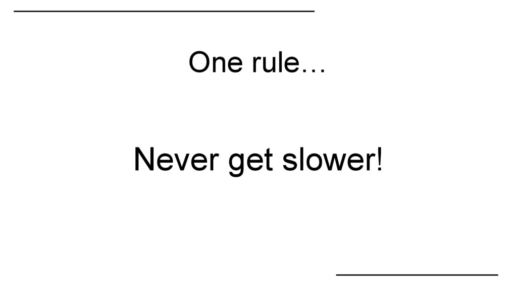 One rule… Never get slower!