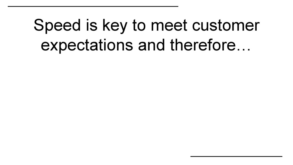 Speed is key to meet customer expectations and ...