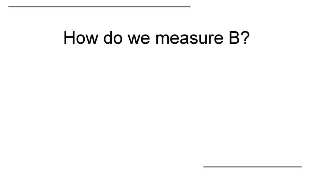 How do we measure B?