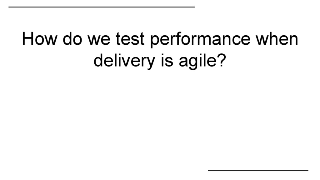 How do we test performance when delivery is agi...