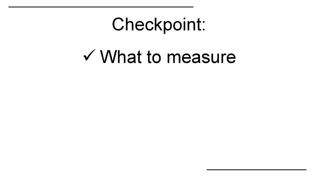Checkpoint:  What to measure