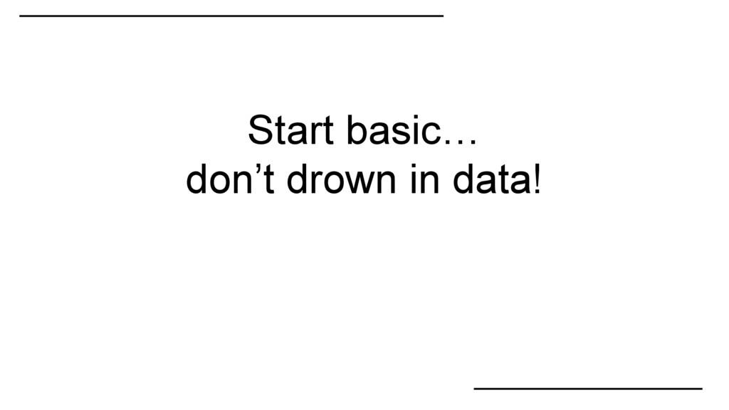 Start basic… don't drown in data!